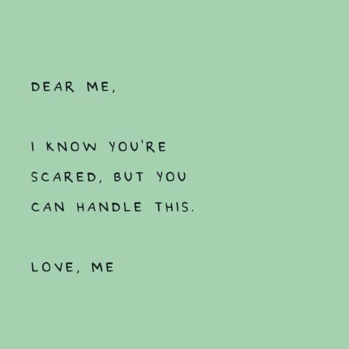 Dear me, I know you're scared, but you can handle this. Love, me.
