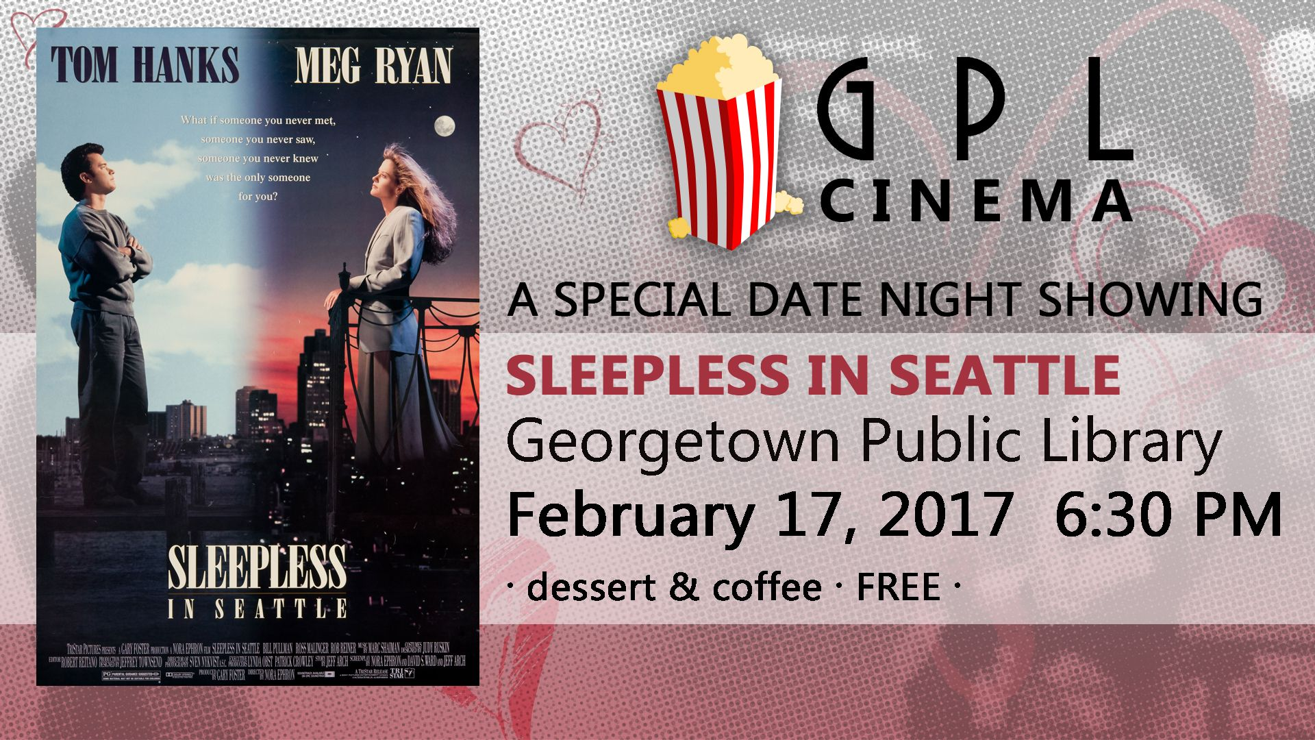 17 February 2017 -  GPL Cinema For this February, we're getting a little romantic, and a little lost! On February 17th at 6:30 PM we're screening Sleepless in Seattle, along with coffee and desserts! Bring your BFF or your significant other and enjoy the show.