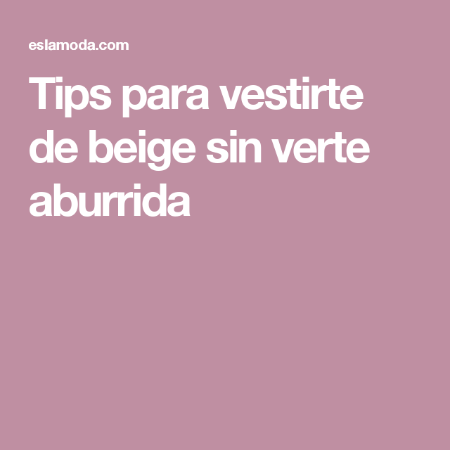 Tips On Blending Great Colors With Beige: Tips Para Vestirte De Beige Sin Verte Aburrida