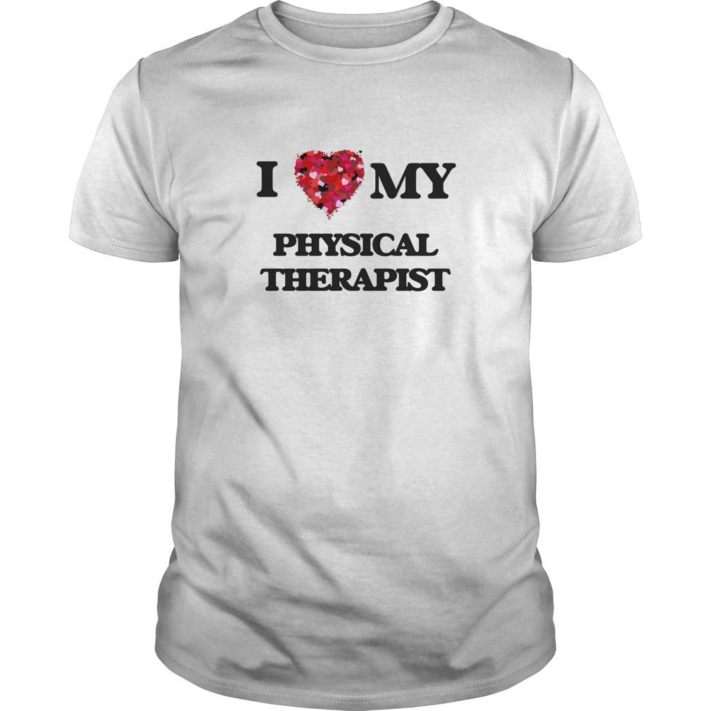 I love my Physical Therapist - The perfect shirt to show your admiration for your hard working loved one.