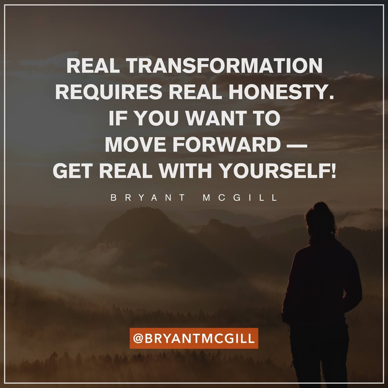 Be honest with yourself & transformation is possible.