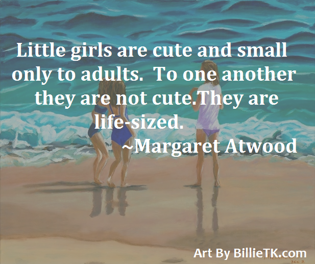 Little girls are cute and small only to adults. To one another they are not cure. They are life-sized. -Margaret Atwood #margaretatwood