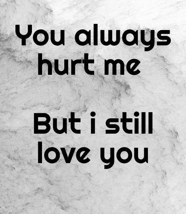 You Hurt Me But I Still Love You Quotes