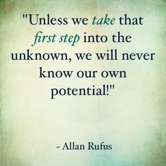 """Unless we take that first step into the unknown, we will never know our own potential."" ~ Allan Rufus Find Life Enhancing Tools at www.becomeyourownlifecoachtoday.com"