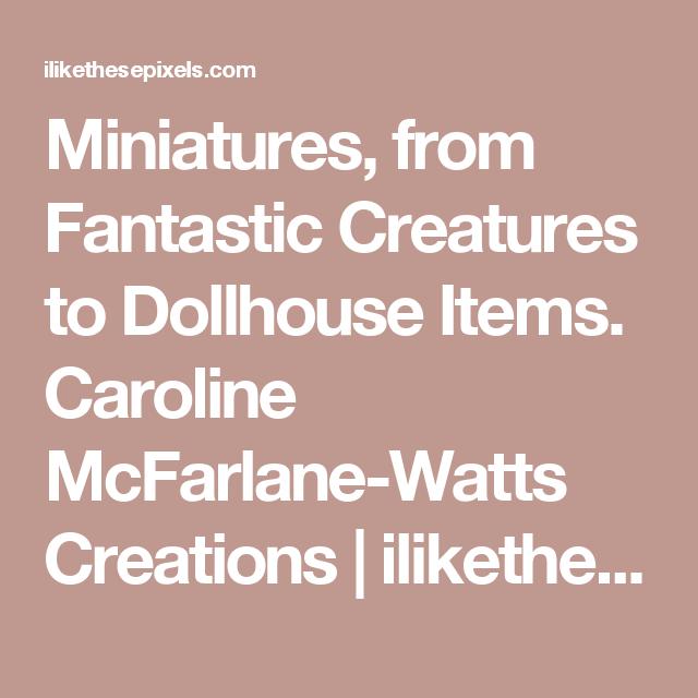 Miniatures, from Fantastic Creatures to Dollhouse Items. Caroline McFarlane-Watts Creations | ilikethesepixels