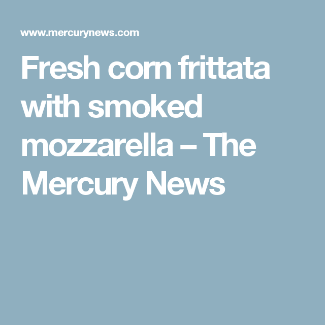 Fresh corn frittata with smoked mozzarella – The Mercury News