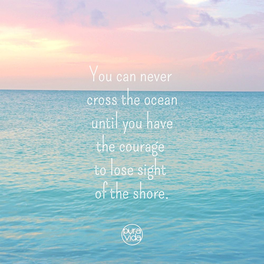 You Can Never Cross The Ocean Until You Have The Courage