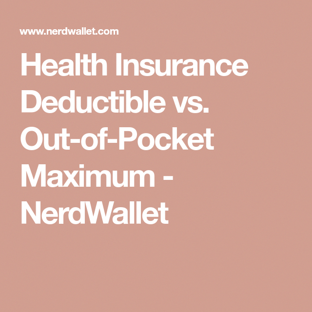 Health Insurance Deductible Vs Out Of Pocket Maximum Nerdwallet