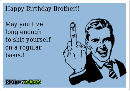 Happy birthday brother may you live long enough to shit yourself happy birthday brother may you live long enough to shit yourself on a regular bookmarktalkfo Image collections