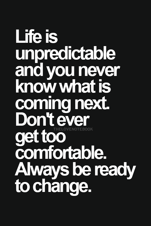 Life is unpredictable. Always be ready to change... wise ...