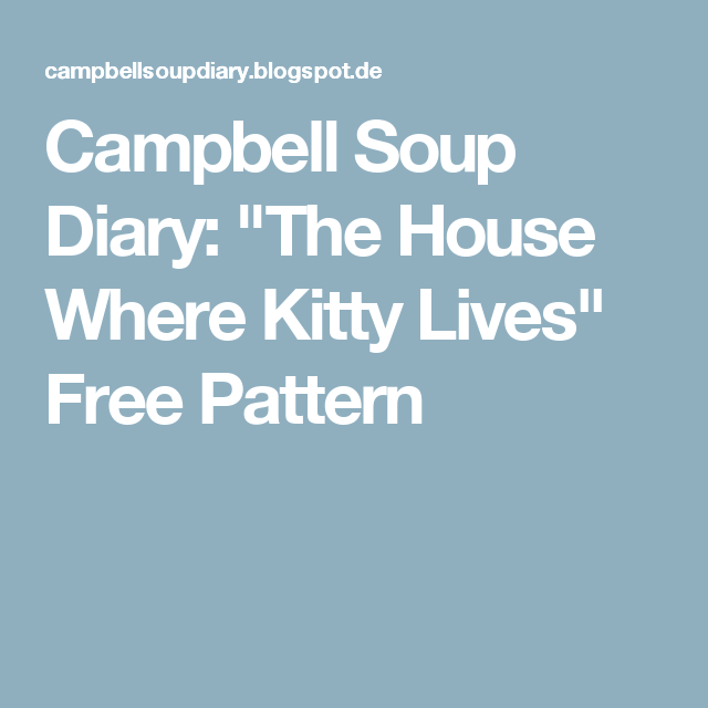 """Campbell Soup Diary: """"The House Where Kitty Lives"""" Free Pattern"""