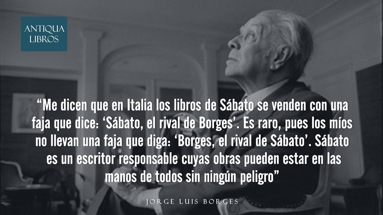 """""""Me dicen que en Italia los libros de Sábato se venden con una faja que dice: """"Sábato el rival de Borges"""". Es raro, pues los míos no llevan una faja que diga: """"Borges, el rival de Sábato"""". Sábato es un escritor responsable cuyas obras pueden estar en las manos de todos sin ningún peligro"""", Jorge Luis Borges. Literatura argentina"""
