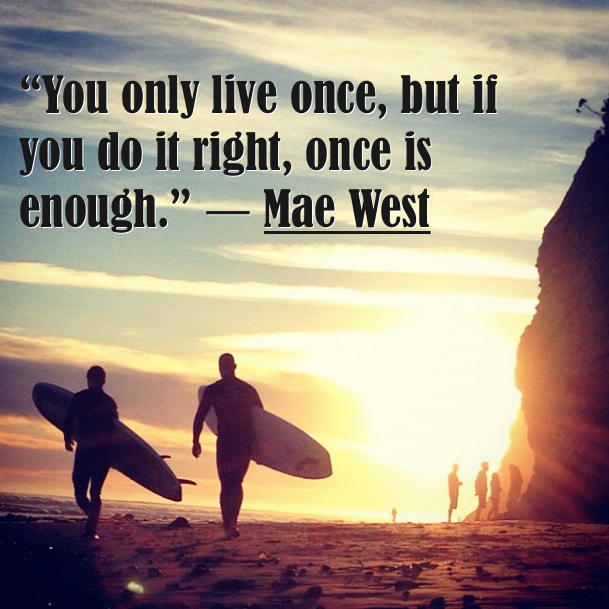 You only live once, but if you do it right, once is enough ...