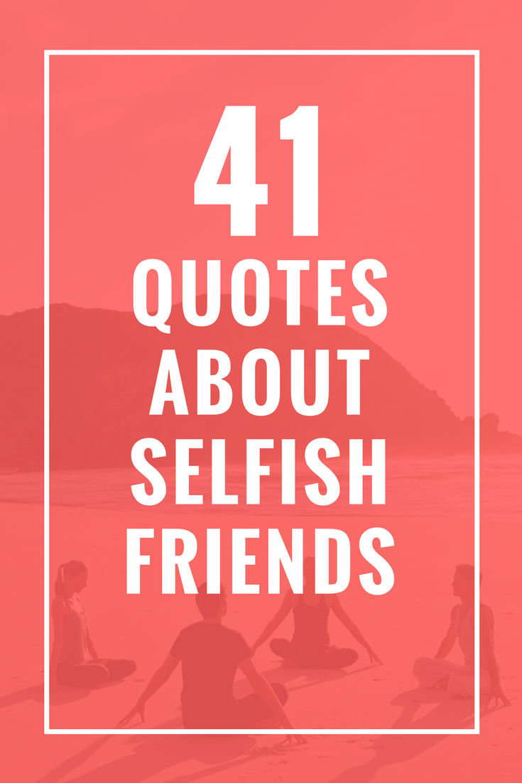 41 Quotes About Selfish Friends I Love It Quotes Selfish