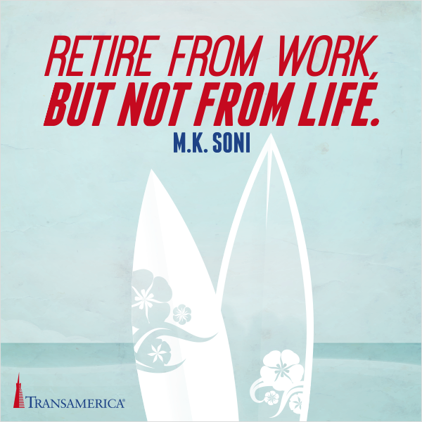 Retire from work but not from life.