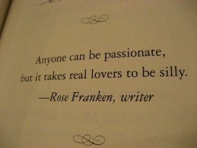 Anyone can be passionate, but it takes real lovers to be silly.