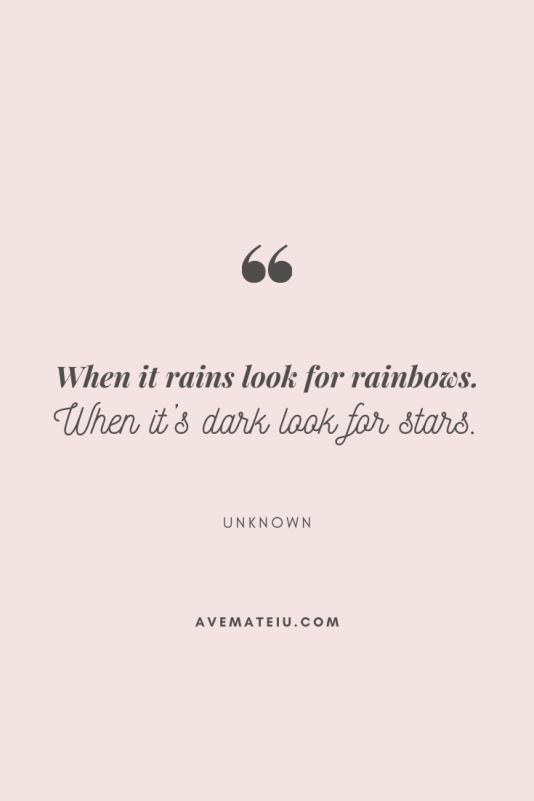 When it rains look for rainbows. When it's dark look for stars.  When it rains look for rainbows.