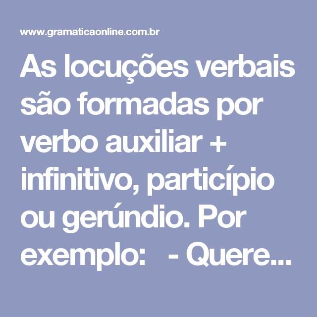 As locuções verbais são formadas por verbo auxiliar + infinitivo,  particípio ou gerúndio. Por exemplo: - Querem cancelar os contratos. …    Locução, Verbo, Estudos