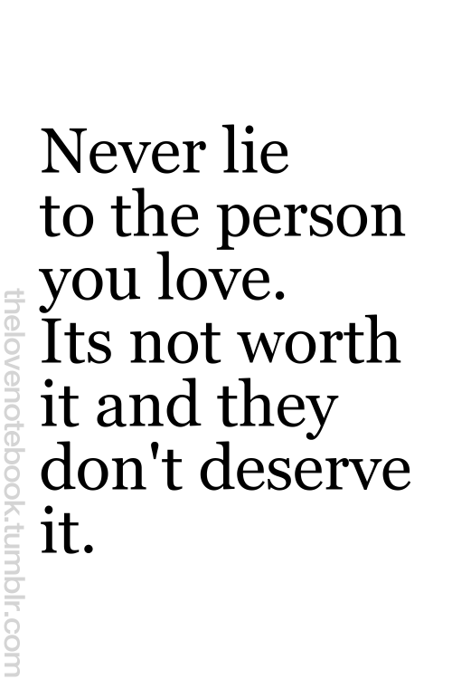 Quotes About People Who Lie: OR Never Lie To A Person You Love. It's Not Worth It And