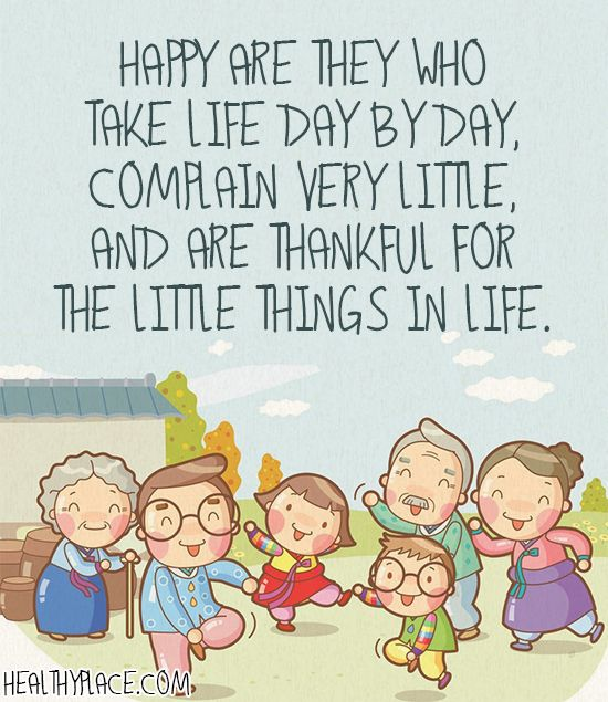 Positive quote: Happy are they who take life day by day, complain very little, and are thankful for the little things in life.   www.HealthyPlace.com