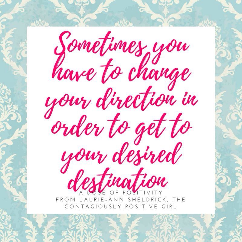Sometimes you have to change your direction in order to get to your desired destination. That means taking a different road, travelling a road less travelled, taking the bumpy road you have been avoiding, or being completely different and making your own damn roads.