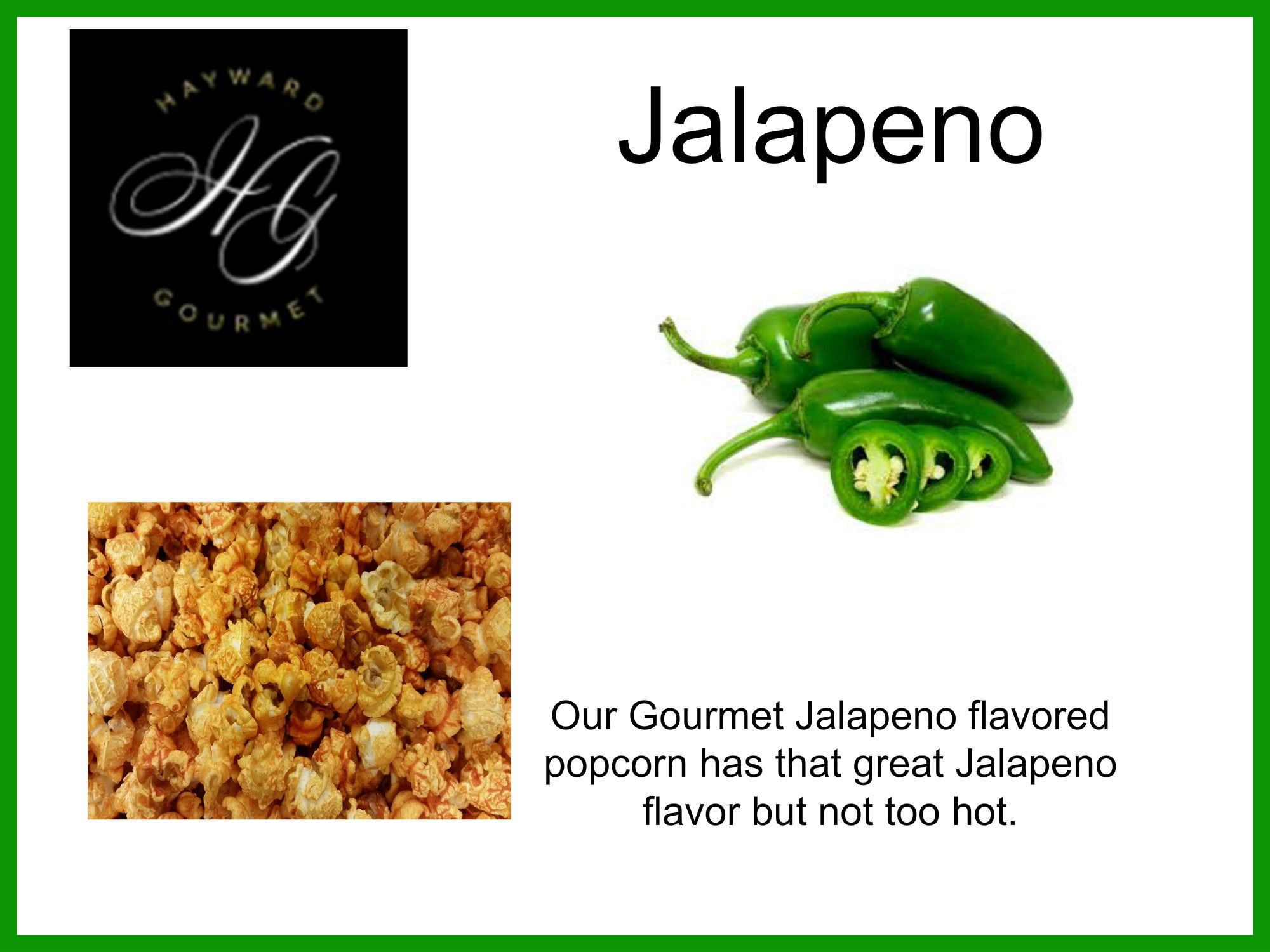 Our Gourmet Jalapeno flavored popcorn has that great Jalapeno flavor but not too hot.
