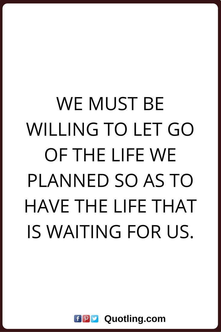 Change Quotes We Must Be Willing To Let Go Of The Life We Planned So As