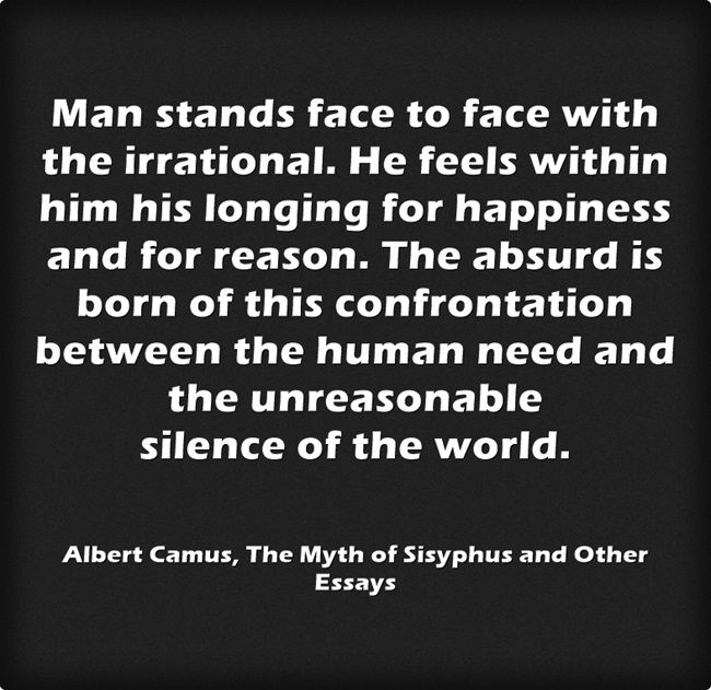 Man stands face to face with the irrational...― Albert Camus, The Myth of Sisyphus and Other Essays