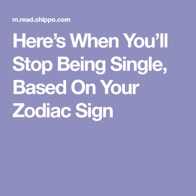 Here S When You Ll Stop Being Single Based On Your Zodiac Sign