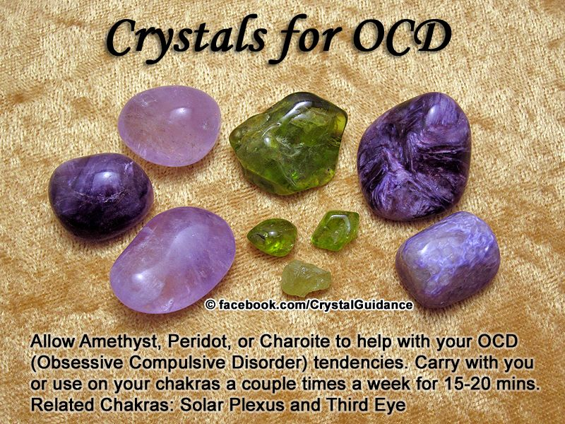 Crystal Guidance: Crystal Tips and Prescriptions - OCD. Top Recommended Crystals: Amethyst, Peridot, or Charoite. Additional Crystal Recommendations: Green Jasper, Blue Agate, Onyx, or Purple Tourmaline.  OCD is associated with the Solar Plexus and Third Eye chakras. Carry with you or use on your chakras (especially the Solar Plexus) a couple times a week for 15-20 minutes.