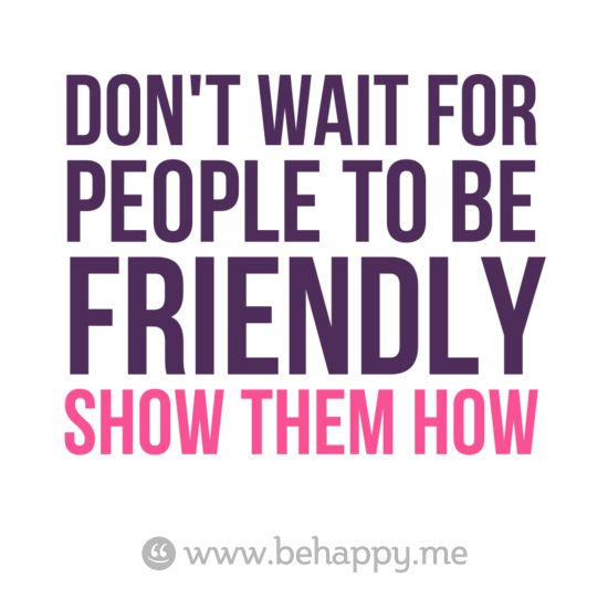 Don't wait for people to be friendly. Show them how