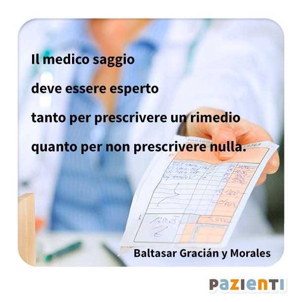 """""""Il medico saggio deve essere esperto tanto per prescivere un rimedio quanto per non prescrivere nulla."""" (Baltasar Gracián y Morales)"""