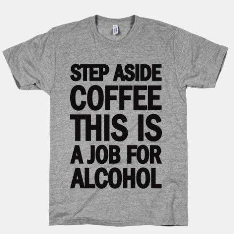 Step Aside Coffee This Is A Job For Alcohol ....Yah, how many times I've thought this, I don't even know.