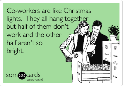 Co Workers Are Like Christmas Lights They All Hang Together But Half Of Them Don T Work And The Other Half Aren T So Bright Work Humor Ecards Funny Funny Quotes