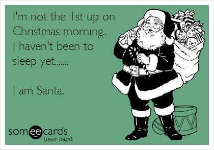 I'm not the 1st up on Christmas morning.. I haven't been to sleep yet....... I am Santa.