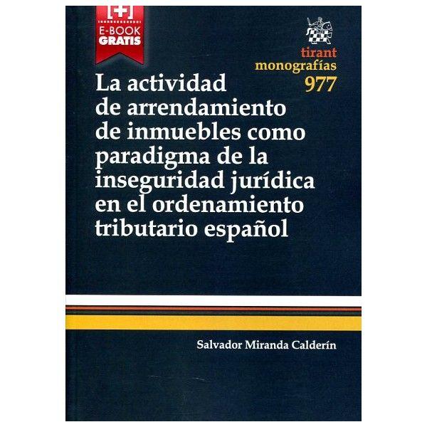 La actividad de arrendamiento de inmuebles como paradigma de la inseguridad jurídica en el ordenamiento tributario español / Salvador Miranda Calderín. - 2015