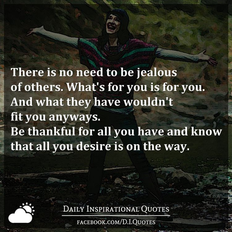 There Is No Need To Be Jealous Of Others What S For You Is For You And What They Have Wouldn T Fit You Anyways Be Daily Inspiration Quotes Jealous Thankful