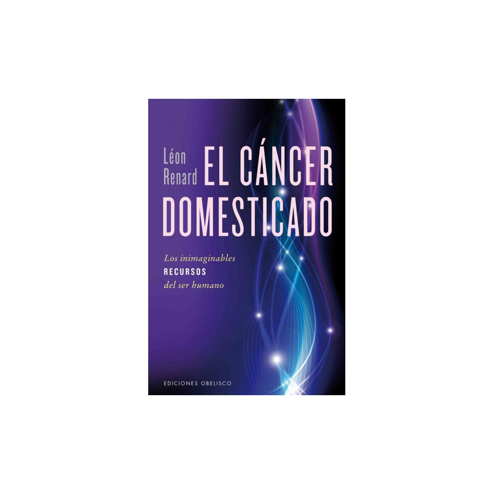 El cancer domesticado / The Domesticated Cancer : Los Inimaginables Recursos Del Ser Humano (Paperback)