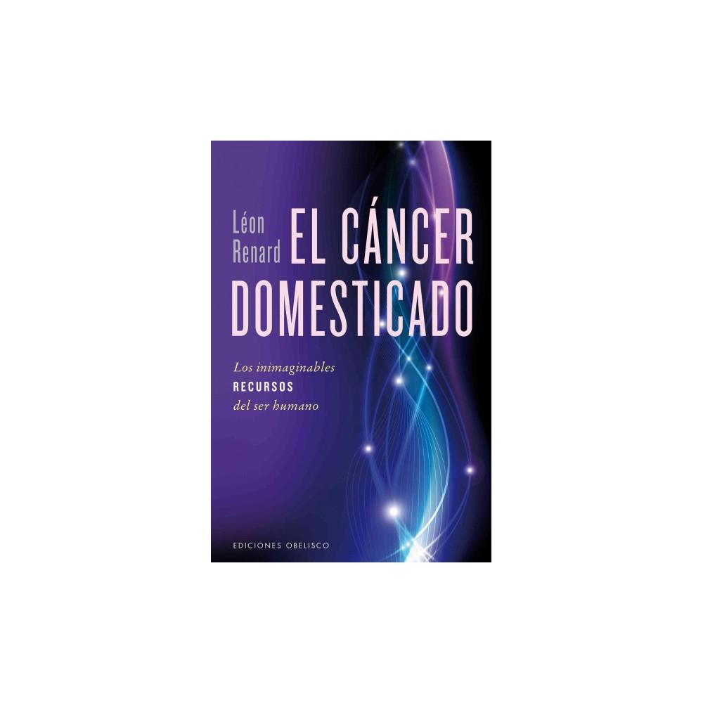 El cancer domesticado / The Domesticated Cancer : Los Inimaginables Recursos Del Ser Humano (Paperback)
