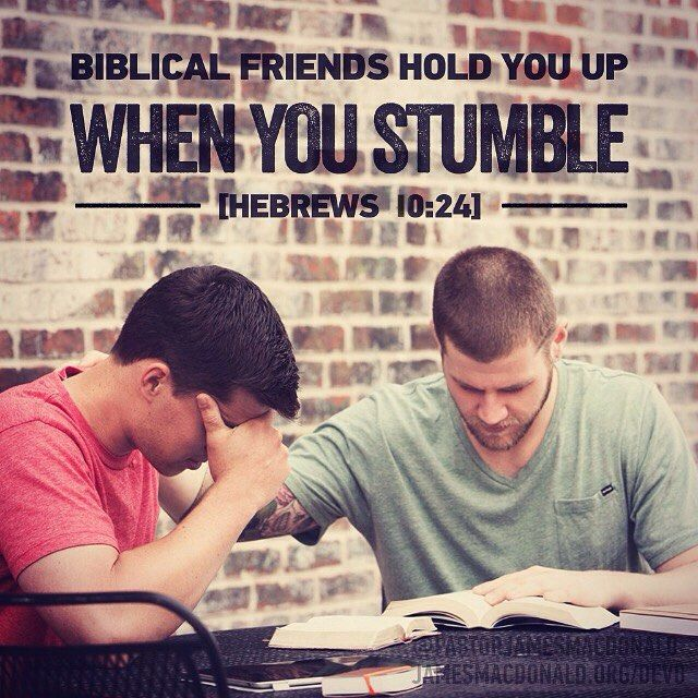 Biblical friends hold you up when you stumble. [Heb.10:24]