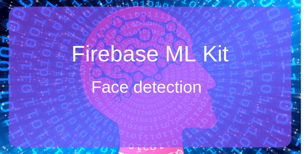 Firebase ML Kit: Build a face features detecting app with Face