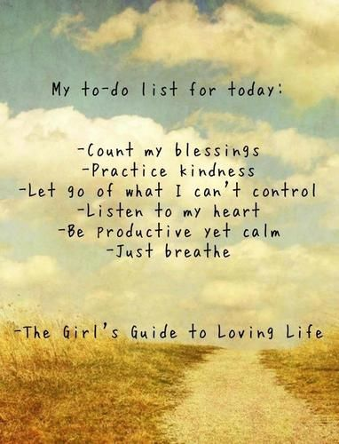 My to-do list for today:  -Count my blessings  -Practice kindness  -Let go of what I can't control  -Listen to my heart  -Be productive yet calm  -Just Breathe  -The Girls Guide to Loving Life-