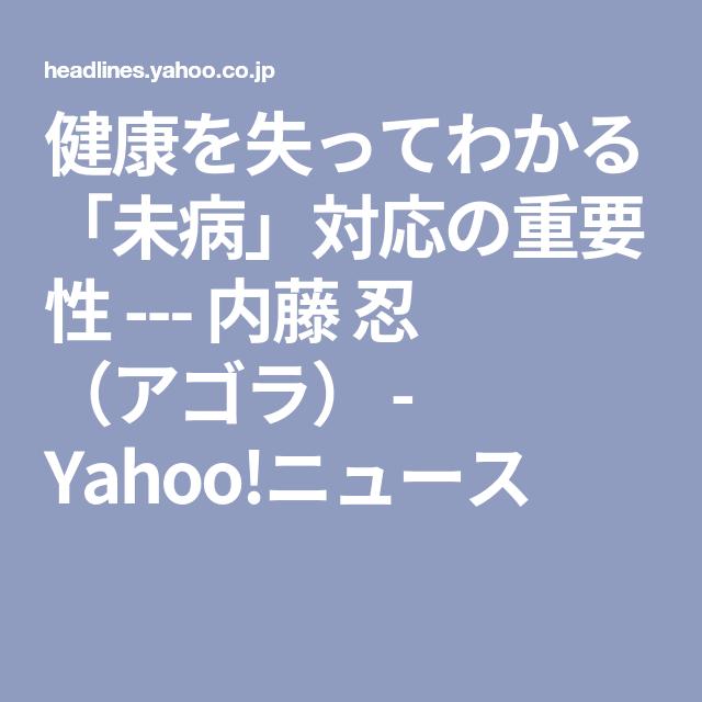 健康を失ってわかる 未病 対応の重要性 内藤 忍 アゴラ Yahoo ニュース アゴラ 健康 対応