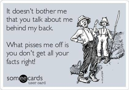 It doesn't bother me that you talk about me behind my back. What pisses me off that you don't get all of the facts right!-- hahahaha!! exactly! :D