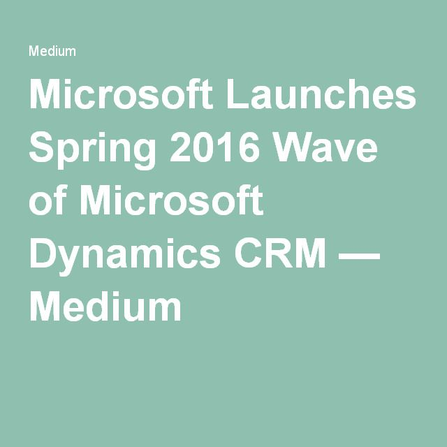 Microsoft Launches Spring 2016 Wave of Microsoft Dynamics CRM — Medium