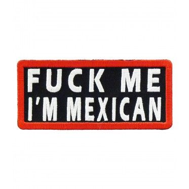 """FUCK ME, I'M MEXICAN"" embroidered in white on either a black patch or a green patch with a red border."