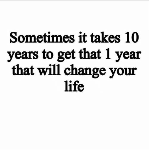 Life Memes And Change Sometimes It Takes 10 Years To Get That 1 Year That Will Change Your Life Too Late Quotes Fantastic Quotes Lessons Learned In Life