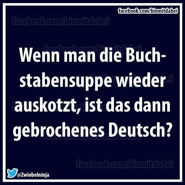 Wenn du die Buchstabensuppe wieder auskotzt, ist das dann deutsch gebrochen? – Kelly Blog – Lustiges foto