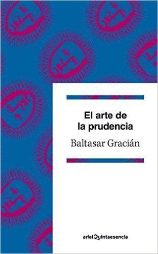 El Arte De La Prudencia Quintaesencia Ariel Amazon Es Baltasar Gracián Libros Baltasar Gracian Prudencia Libros