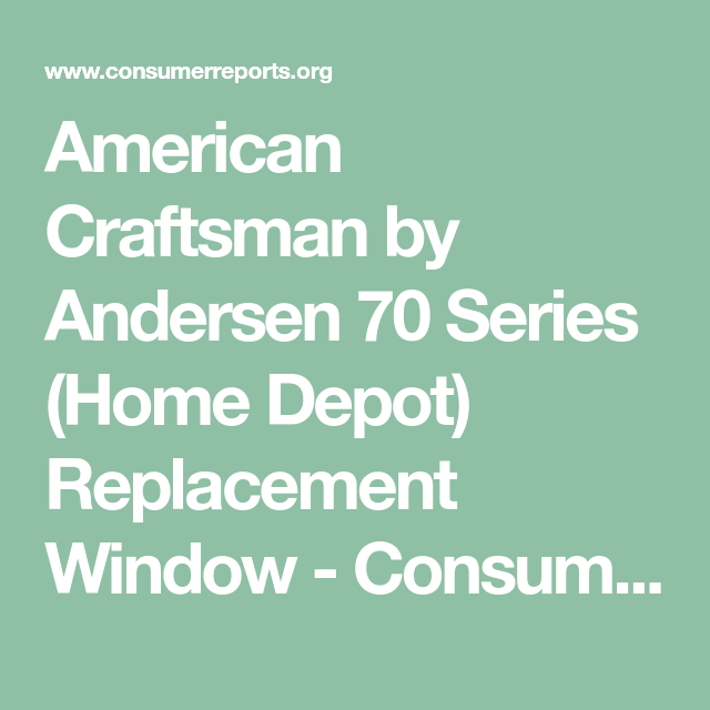 consumer reports replacement windows reviews american craftsman by andersen 70 series home depot replacement window consumer reports